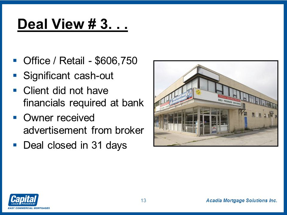 Acadia Mortgage Solutions Inc. 13  Office / Retail - $606,750  Significant cash-out  Client did not have financials required at bank  Owner receiv