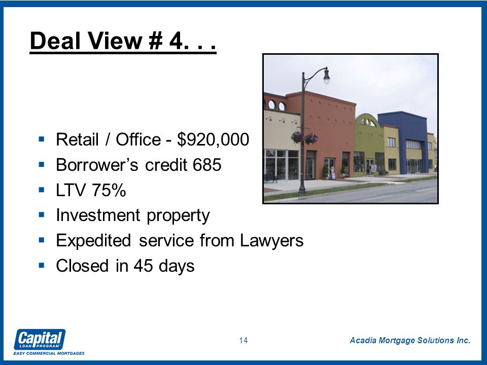 Acadia Mortgage Solutions Inc. 14  Retail / Office - $920,000  Borrower's credit 685  LTV 75%  Investment property  Expedited service from Lawyer