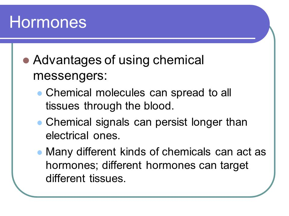 Hormones Advantages of using chemical messengers: Chemical molecules can spread to all tissues through the blood. Chemical signals can persist longer