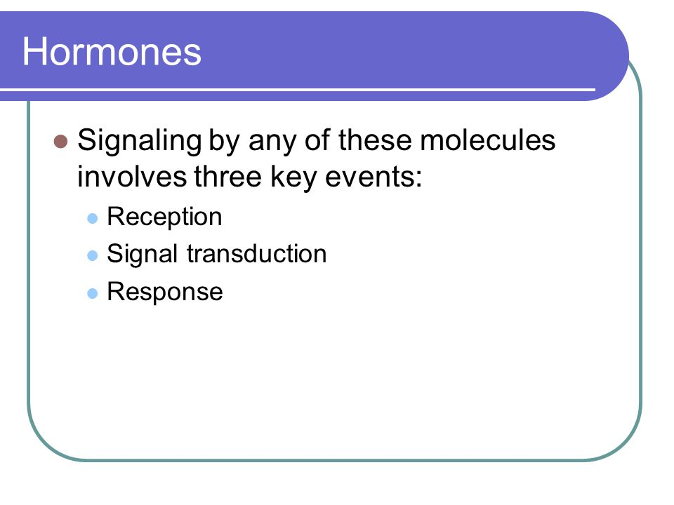 Hormones Signaling by any of these molecules involves three key events: Reception Signal transduction Response