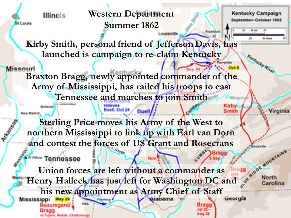 Western Department Summer 1862 Kirby Smith, personal friend of Jefferson Davis, has launched is campaign to re-claim Kentucky Union forces are left without a commander as Henry Halleck has just left for Washington DC and his new appointment as Army Chief of Staff Sterling Price moves his Army of the West to northern Mississippi to link up with Earl van Dorn and contest the forces of US Grant and Rosecrans Braxton Bragg, newly appointed commander of the Army of Mississippi, has railed his troops to east Tennessee and marches to join Smith