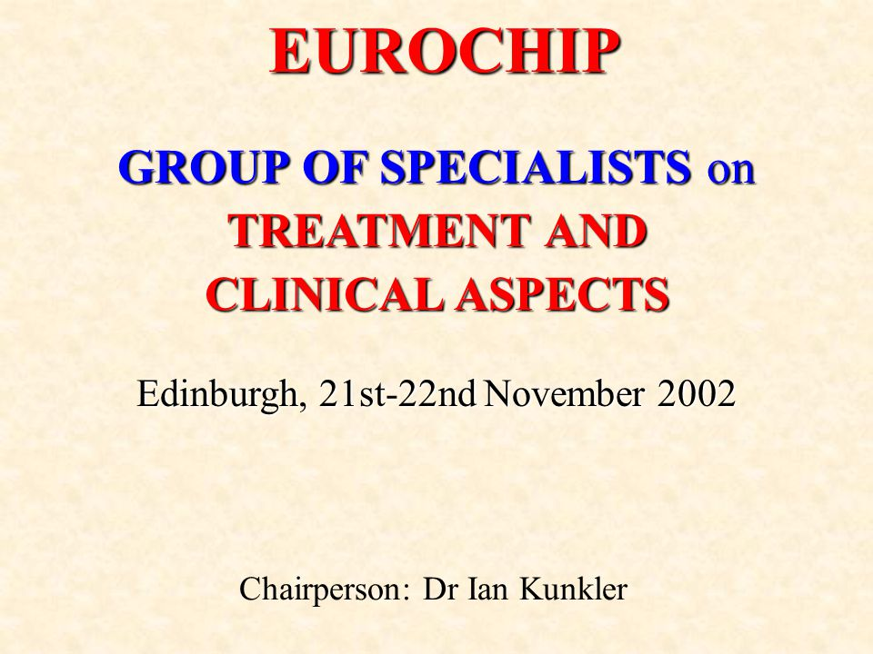 GROUP OF SPECIALISTS on TREATMENT AND CLINICAL ASPECTS Edinburgh, 21st-22nd November 2002 EUROCHIP Chairperson: Dr Ian Kunkler