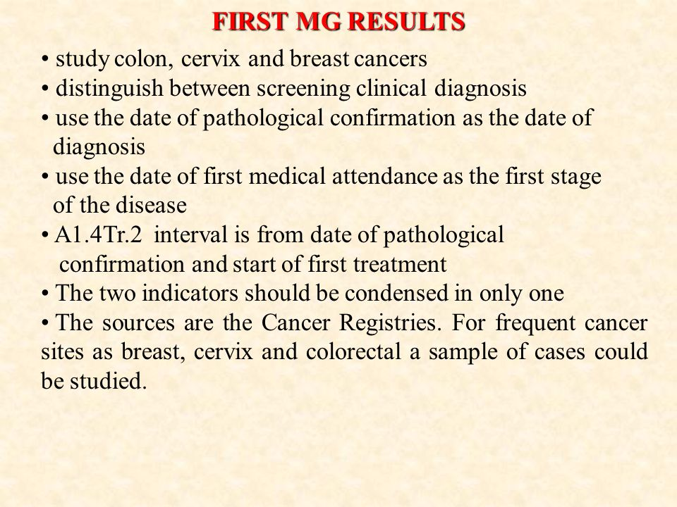 FIRST MG RESULTS study colon, cervix and breast cancers distinguish between screening clinical diagnosis use the date of pathological confirmation as the date of diagnosis use the date of first medical attendance as the first stage of the disease A1.4Tr.2 interval is from date of pathological confirmation and start of first treatment The two indicators should be condensed in only one The sources are the Cancer Registries.