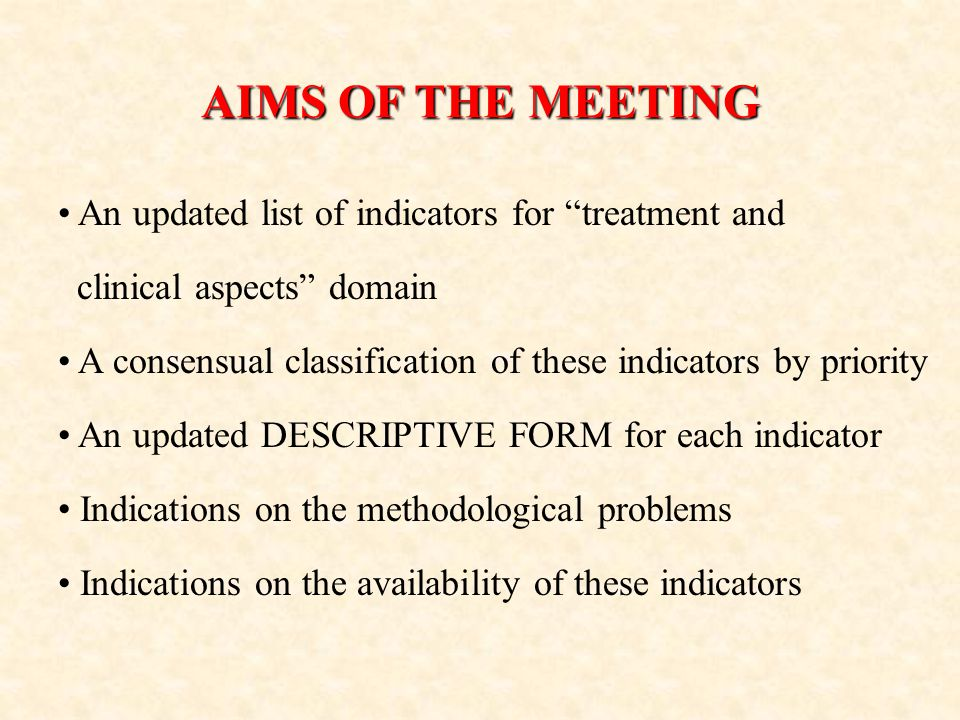 AIMS OF THE MEETING An updated list of indicators for treatment and clinical aspects domain A consensual classification of these indicators by priority An updated DESCRIPTIVE FORM for each indicator Indications on the methodological problems Indications on the availability of these indicators