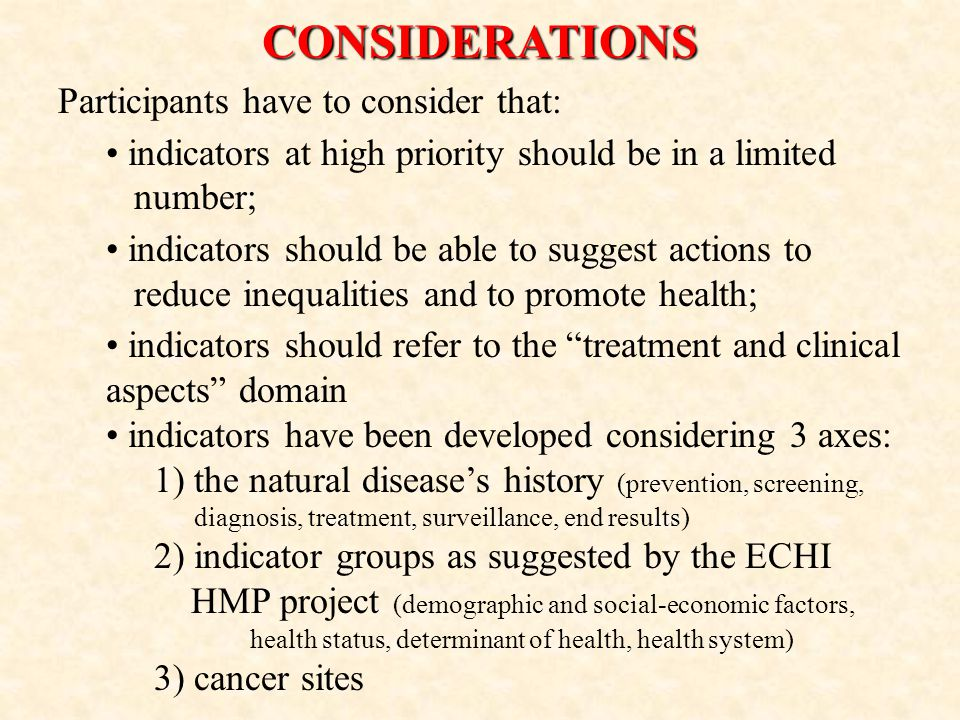 CONSIDERATIONS Participants have to consider that: indicators at high priority should be in a limited number; indicators should be able to suggest actions to reduce inequalities and to promote health; indicators should refer to the treatment and clinical aspects domain indicators have been developed considering 3 axes: 1) the natural disease's history (prevention, screening, diagnosis, treatment, surveillance, end results) 2) indicator groups as suggested by the ECHI HMP project (demographic and social-economic factors, health status, determinant of health, health system) 3) cancer sites
