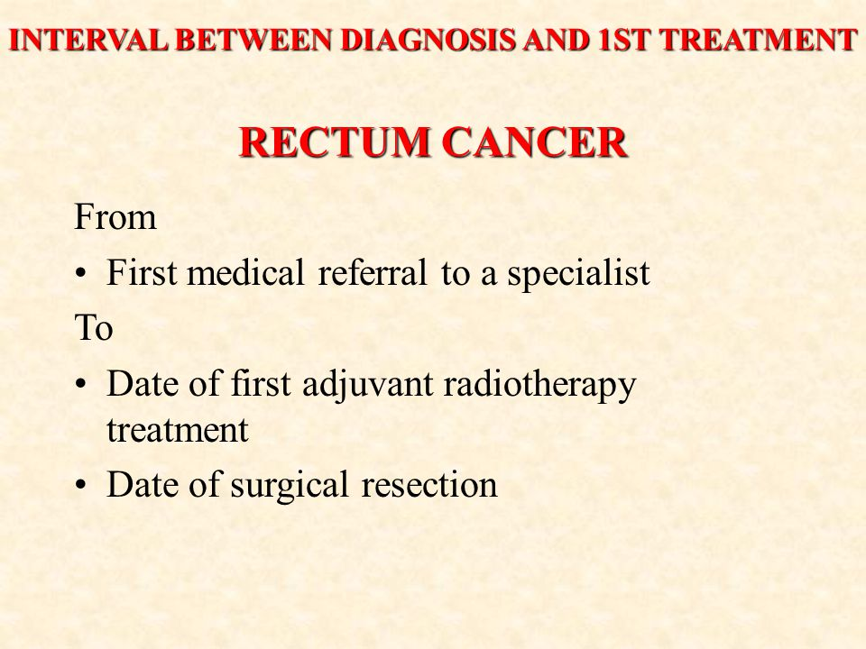 RECTUM CANCER From First medical referral to a specialist To Date of first adjuvant radiotherapy treatment Date of surgical resection INTERVAL BETWEEN DIAGNOSIS AND 1ST TREATMENT