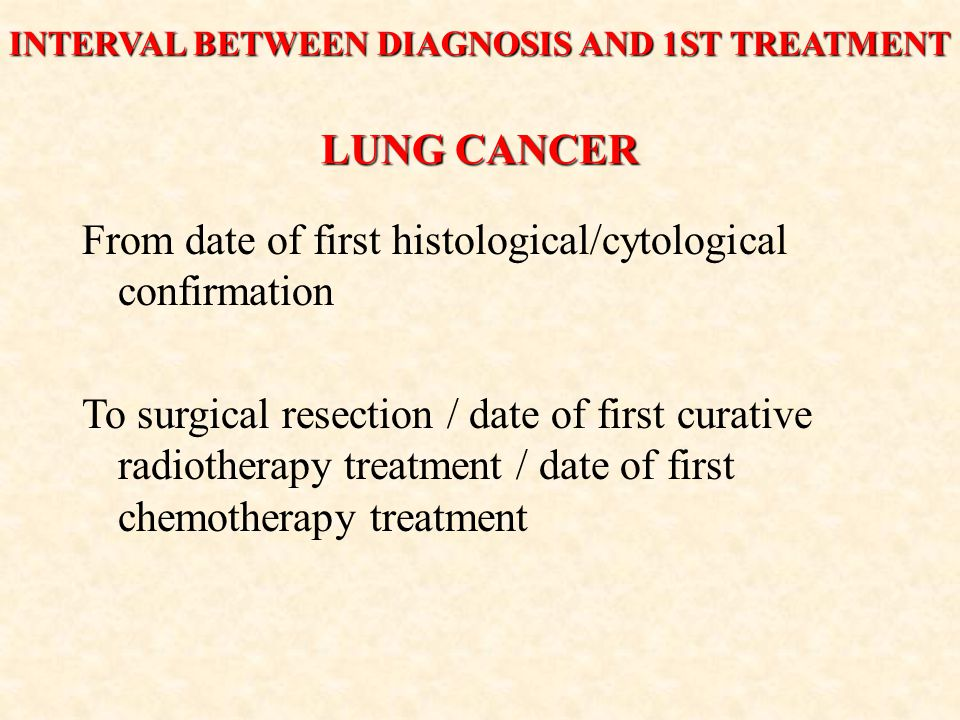 LUNG CANCER From date of first histological/cytological confirmation To surgical resection / date of first curative radiotherapy treatment / date of first chemotherapy treatment INTERVAL BETWEEN DIAGNOSIS AND 1ST TREATMENT