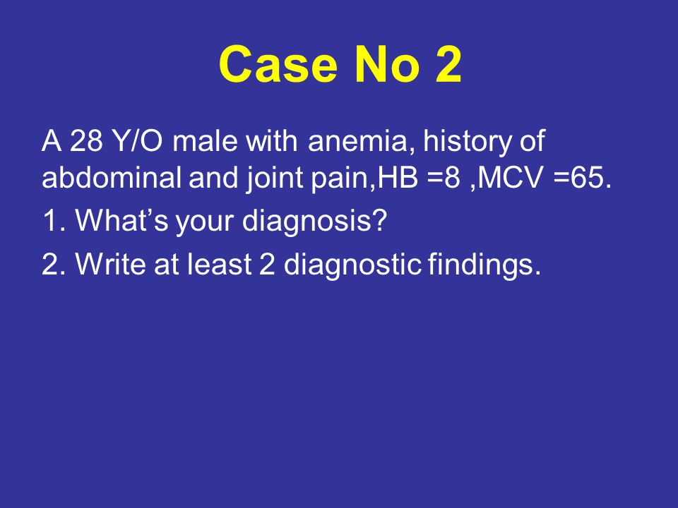 Case No 2 A 28 Y/O male with anemia, history of abdominal and joint pain,HB =8,MCV =65.