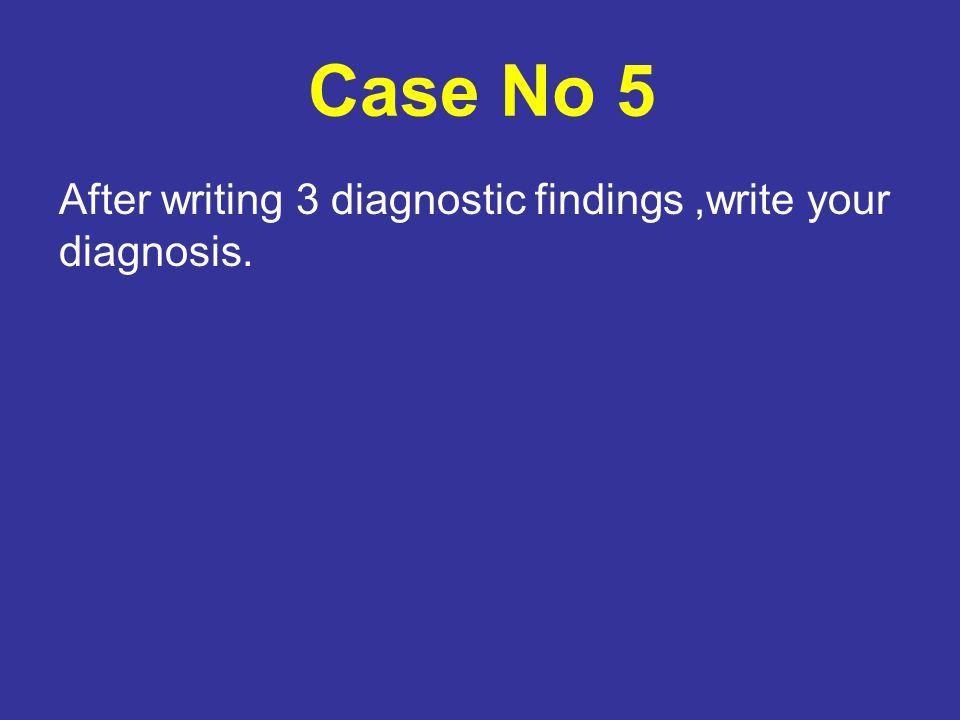 Case No 5 After writing 3 diagnostic findings,write your diagnosis.