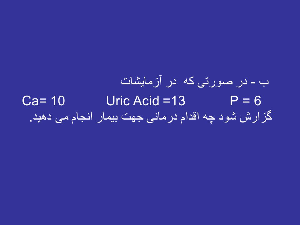 ب - در صورتی که در آزمایشات Ca= 10 Uric Acid =13 P = 6 گزارش شود چه اقدام درمانی جهت بیمار انجام می دهید.
