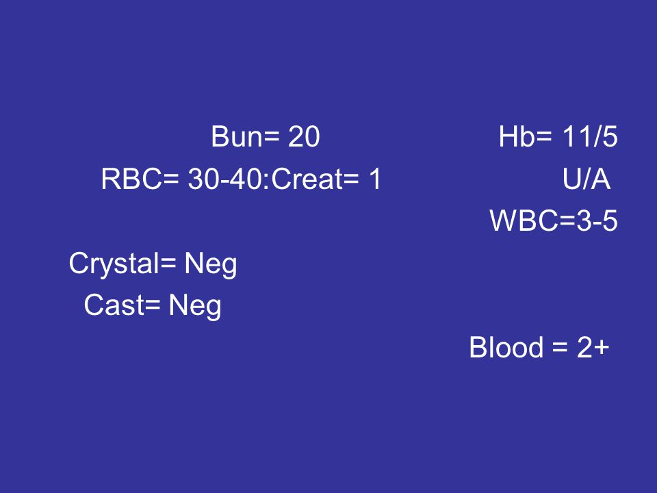 Bun= 20 Hb= 11/5 Creat= 1 U/A : RBC= 30-40 WBC=3-5 Crystal= Neg Cast= Neg Blood = 2+