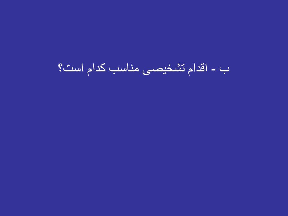 - اقدام تشخیصی مناسب کدام است؟ ب