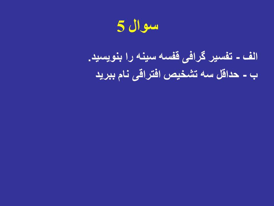 سوال 5 الف - تفسیر گرافی قفسه سینه را بنویسید. ب - حداقل سه تشخیص افتراقی نام ببرید