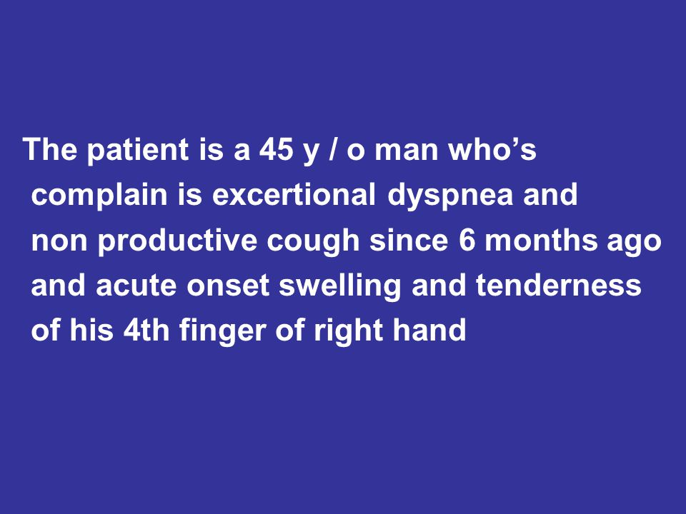 The patient is a 45 y / o man who's complain is excertional dyspnea and non productive cough since 6 months ago and acute onset swelling and tenderness of his 4th finger of right hand