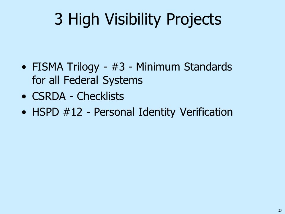 23 3 High Visibility Projects FISMA Trilogy - #3 - Minimum Standards for all Federal Systems CSRDA - Checklists HSPD #12 - Personal Identity Verification