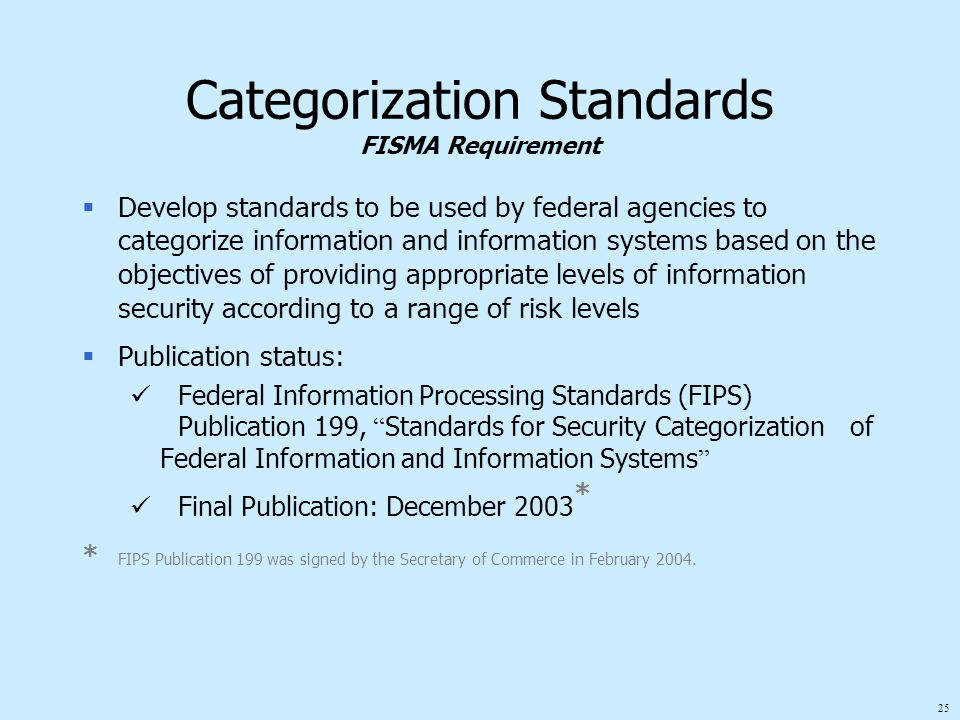 25 Categorization Standards FISMA Requirement  Develop standards to be used by federal agencies to categorize information and information systems based on the objectives of providing appropriate levels of information security according to a range of risk levels  Publication status: Federal Information Processing Standards (FIPS) Publication 199, Standards for Security Categorization of Federal Information and Information Systems Final Publication: December 2003 * * FIPS Publication 199 was signed by the Secretary of Commerce in February 2004.