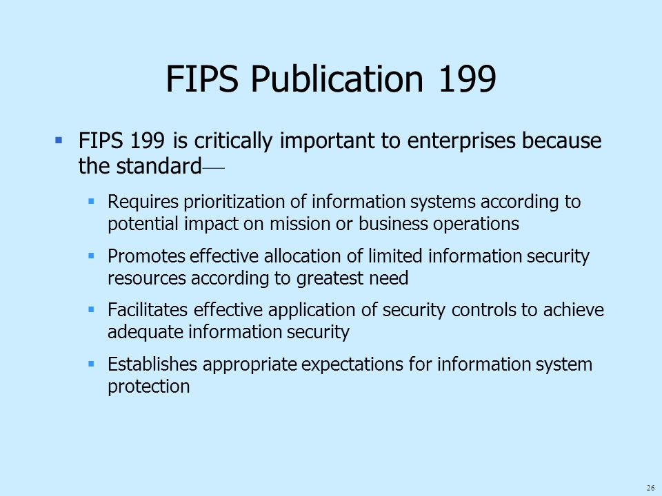 26 FIPS Publication 199  FIPS 199 is critically important to enterprises because the standard —  Requires prioritization of information systems according to potential impact on mission or business operations  Promotes effective allocation of limited information security resources according to greatest need  Facilitates effective application of security controls to achieve adequate information security  Establishes appropriate expectations for information system protection