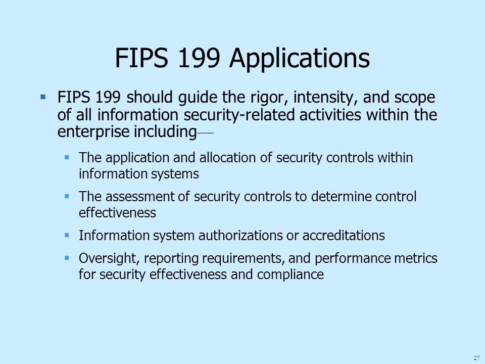 27 FIPS 199 Applications  FIPS 199 should guide the rigor, intensity, and scope of all information security-related activities within the enterprise