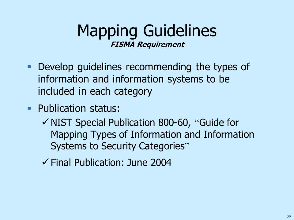 30 Mapping Guidelines FISMA Requirement  Develop guidelines recommending the types of information and information systems to be included in each category  Publication status: NIST Special Publication 800-60, Guide for Mapping Types of Information and Information Systems to Security Categories Final Publication: June 2004