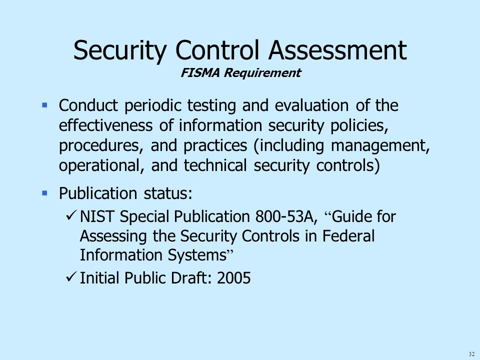 32 Security Control Assessment FISMA Requirement  Conduct periodic testing and evaluation of the effectiveness of information security policies, proc