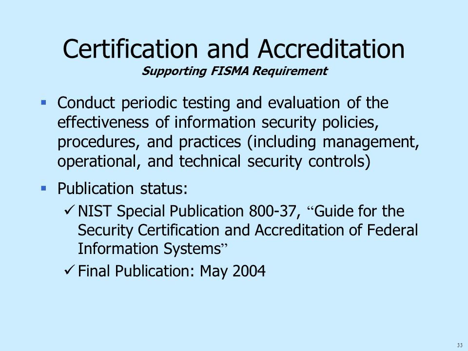 33 Certification and Accreditation Supporting FISMA Requirement  Conduct periodic testing and evaluation of the effectiveness of information security