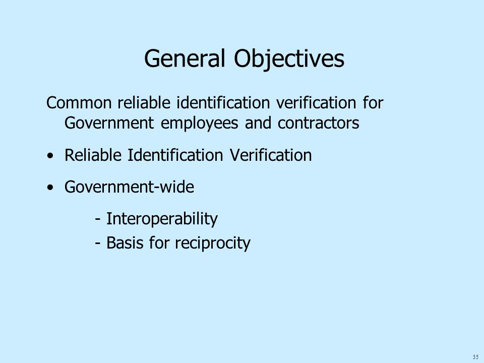 35 General Objectives Common reliable identification verification for Government employees and contractors Reliable Identification Verification Government-wide - Interoperability - Basis for reciprocity