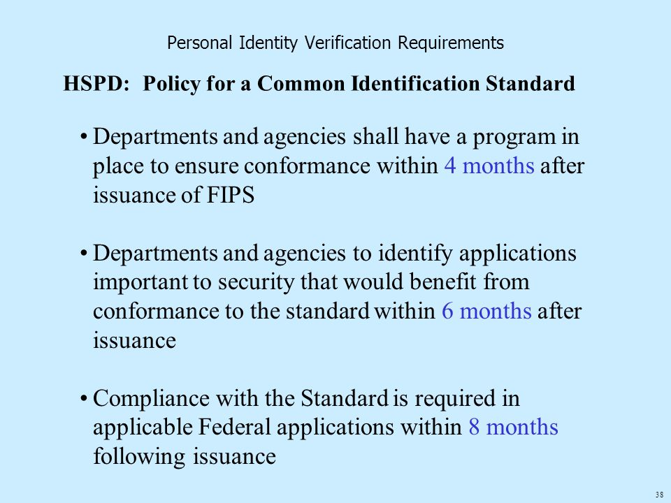 38 Personal Identity Verification Requirements HSPD:Policy for a Common Identification Standard Departments and agencies shall have a program in place