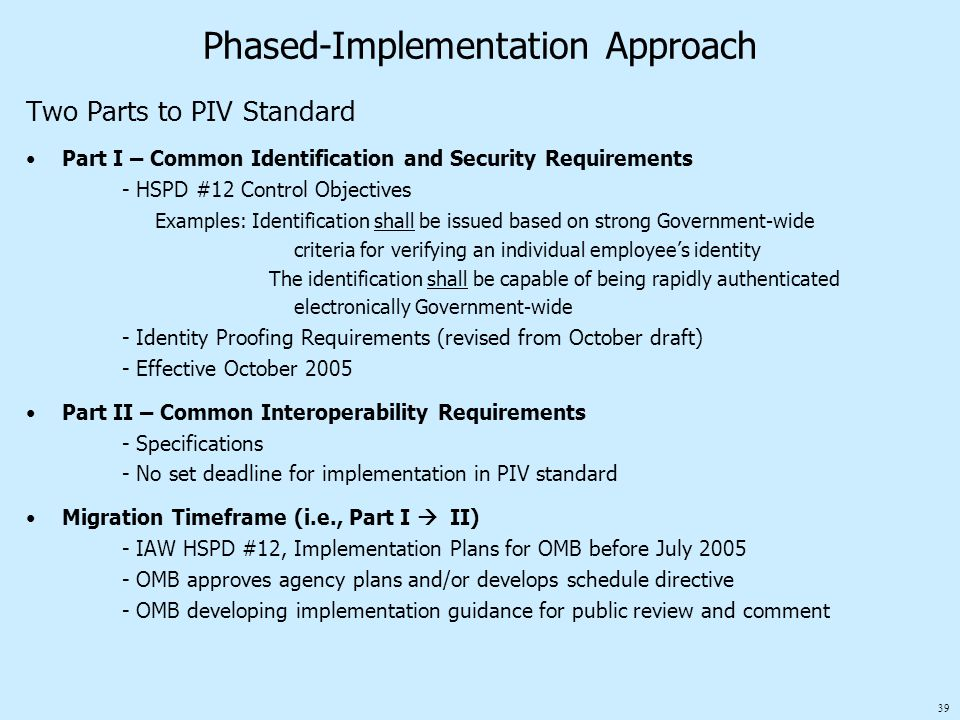 39 Phased-Implementation Approach Two Parts to PIV Standard Part I – Common Identification and Security Requirements - HSPD #12 Control Objectives Examples: Identification shall be issued based on strong Government-wide criteria for verifying an individual employee's identity The identification shall be capable of being rapidly authenticated electronically Government-wide - Identity Proofing Requirements (revised from October draft) - Effective October 2005 Part II – Common Interoperability Requirements - Specifications - No set deadline for implementation in PIV standard Migration Timeframe (i.e., Part I  II) - IAW HSPD #12, Implementation Plans for OMB before July 2005 - OMB approves agency plans and/or develops schedule directive - OMB developing implementation guidance for public review and comment