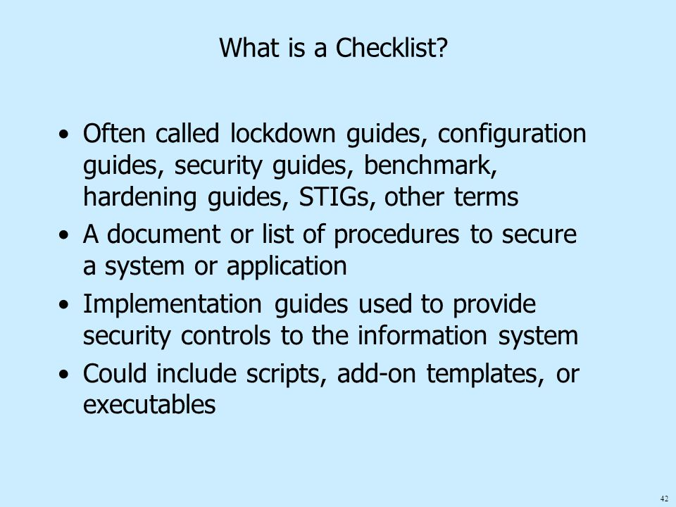 42 What is a Checklist? Often called lockdown guides, configuration guides, security guides, benchmark, hardening guides, STIGs, other terms A documen