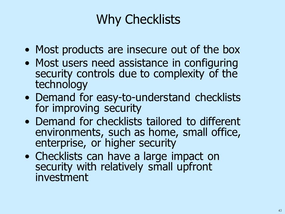 43 Why Checklists Most products are insecure out of the box Most users need assistance in configuring security controls due to complexity of the techn