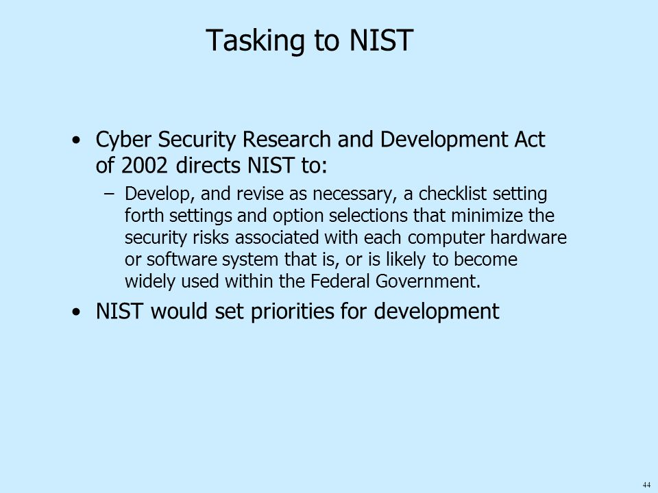 44 Tasking to NIST Cyber Security Research and Development Act of 2002 directs NIST to: –Develop, and revise as necessary, a checklist setting forth settings and option selections that minimize the security risks associated with each computer hardware or software system that is, or is likely to become widely used within the Federal Government.