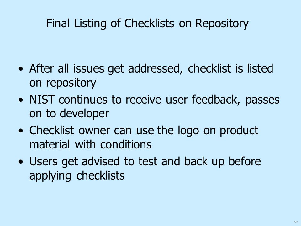 52 Final Listing of Checklists on Repository After all issues get addressed, checklist is listed on repository NIST continues to receive user feedback, passes on to developer Checklist owner can use the logo on product material with conditions Users get advised to test and back up before applying checklists