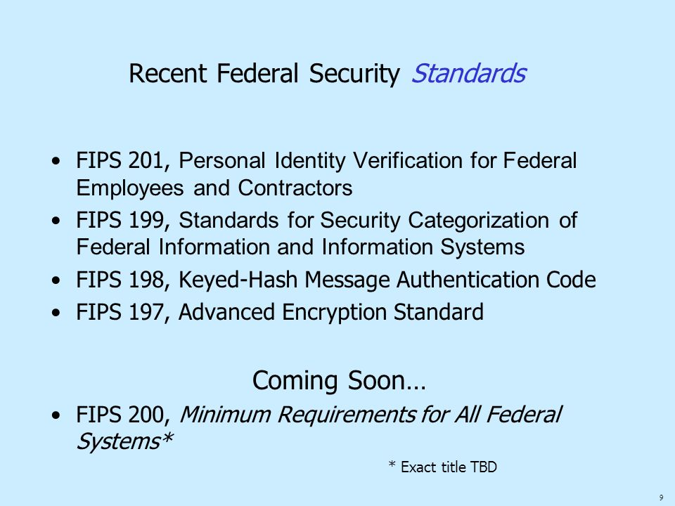9 Recent Federal Security Standards FIPS 201, Personal Identity Verification for Federal Employees and Contractors FIPS 199, Standards for Security Ca
