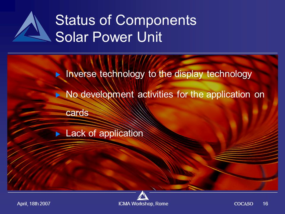 COCASO16 April, 18th 2007 ICMA Workshop, Rome Status of Components Solar Power Unit  Inverse technology to the display technology  No development ac