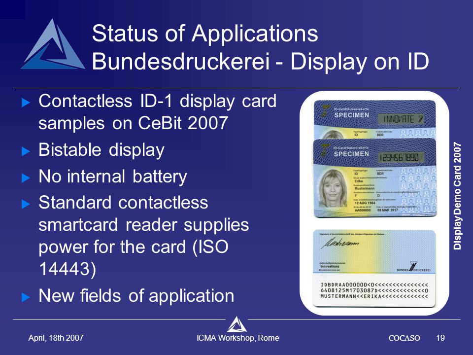COCASO19 April, 18th 2007 ICMA Workshop, Rome Status of Applications Bundesdruckerei - Display on ID  Contactless ID-1 display card samples on CeBit