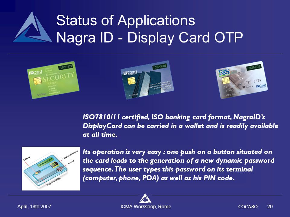 COCASO20 April, 18th 2007 ICMA Workshop, Rome ISO7810/11 certified, ISO banking card format, NagraID's DisplayCard can be carried in a wallet and is r