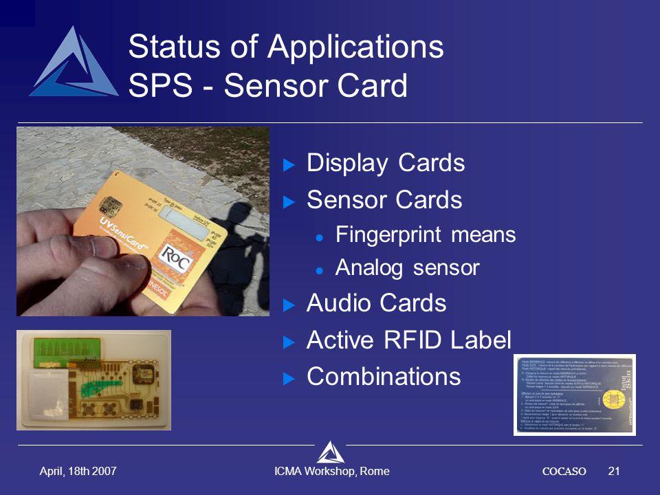 COCASO21 April, 18th 2007 ICMA Workshop, Rome Status of Applications SPS - Sensor Card  Display Cards  Sensor Cards Fingerprint means Analog sensor  Audio Cards  Active RFID Label  Combinations