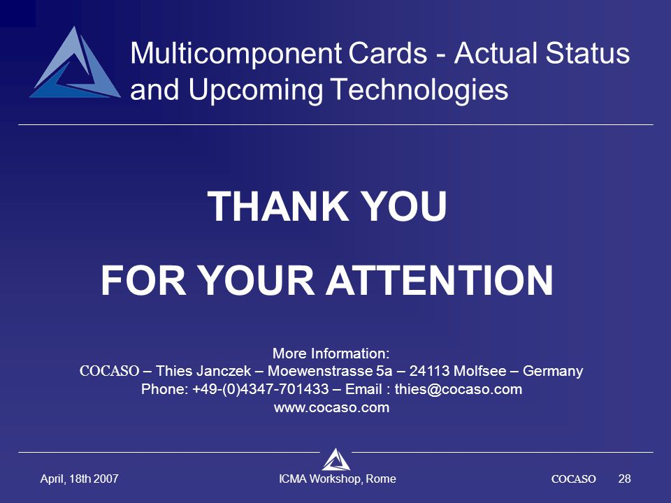 COCASO28 April, 18th 2007 ICMA Workshop, Rome THANK YOU FOR YOUR ATTENTION Multicomponent Cards - Actual Status and Upcoming Technologies More Informa