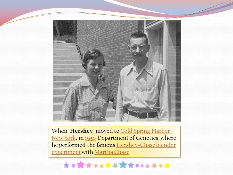 When Hershey moved to Cold Spring Harbor, New York, in 1950 Department of Genetics, where he performed the famous Hershey-Chase blender experiment wit