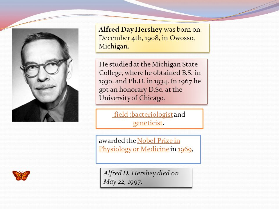Alfred Day Hershey was born on December 4th, 1908, in Owosso, Michigan. He studied at the Michigan State College, where he obtained B.S. in 1930, and