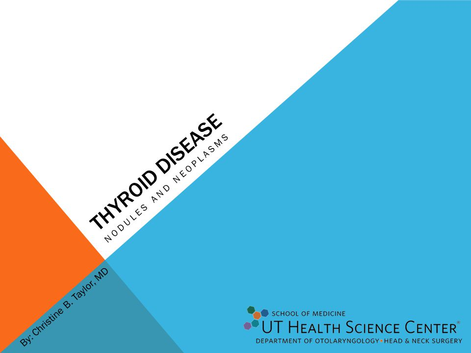 THYROID DISEASE NODULES AND NEOPLASMS By: Christine B. Taylor, MD