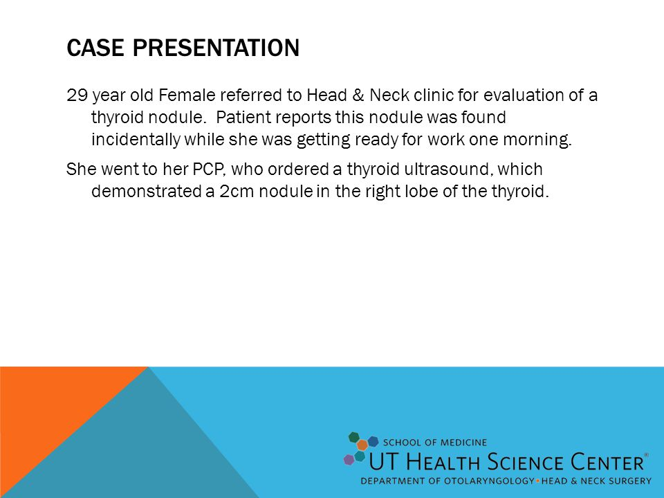 CASE PRESENTATION 29 year old Female referred to Head & Neck clinic for evaluation of a thyroid nodule. Patient reports this nodule was found incident