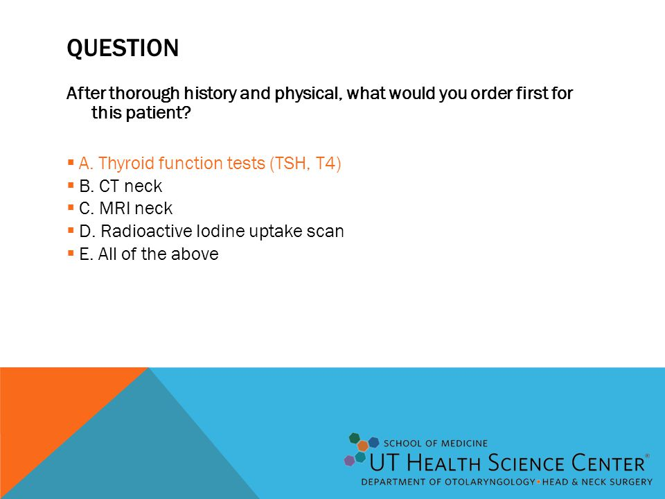 QUESTION After thorough history and physical, what would you order first for this patient?  A. Thyroid function tests (TSH, T4)  B. CT neck  C. MRI