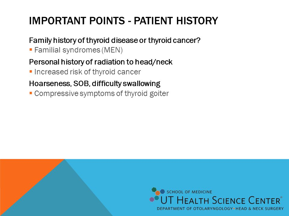 IMPORTANT POINTS - PATIENT HISTORY Family history of thyroid disease or thyroid cancer?  Familial syndromes (MEN) Personal history of radiation to he