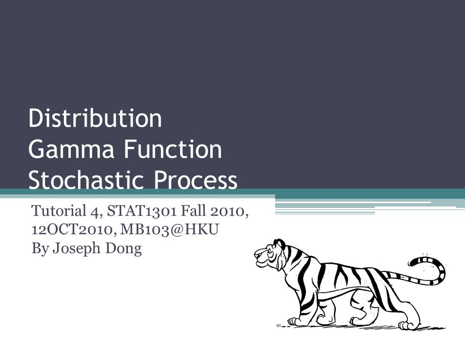 Distribution Gamma Function Stochastic Process Tutorial 4, STAT1301 Fall 2010, 12OCT2010, MB103@HKU By Joseph Dong