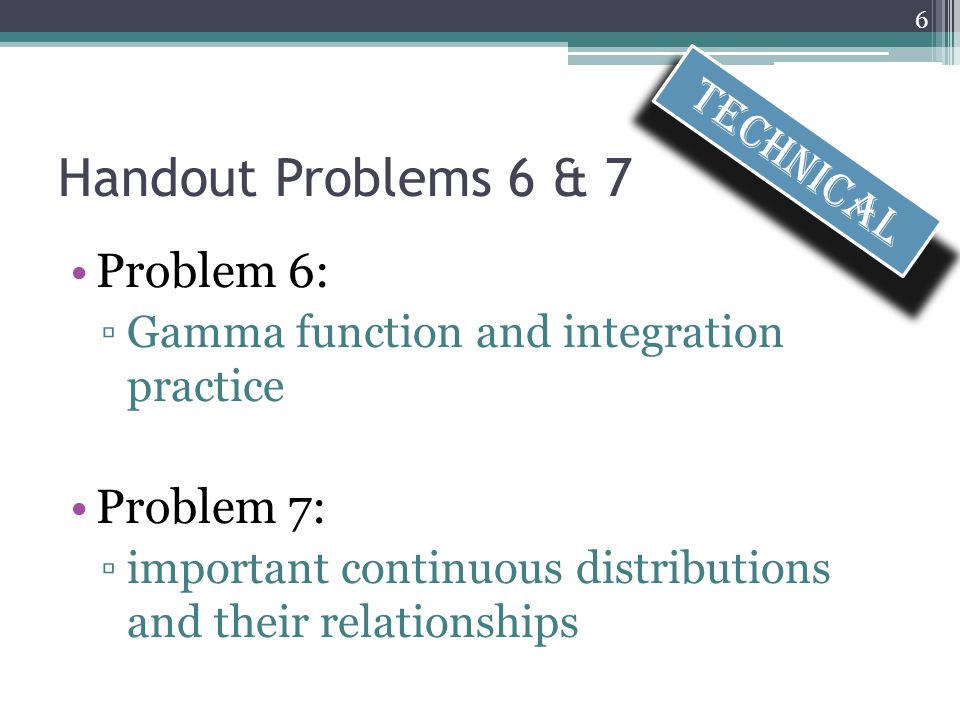 Handout Problems 6 & 7 Problem 6: ▫Gamma function and integration practice Problem 7: ▫important continuous distributions and their relationships 6 Technical