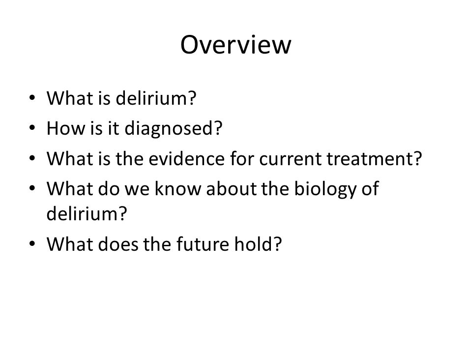 Overview What is delirium? How is it diagnosed? What is the evidence for current treatment? What do we know about the biology of delirium? What does t