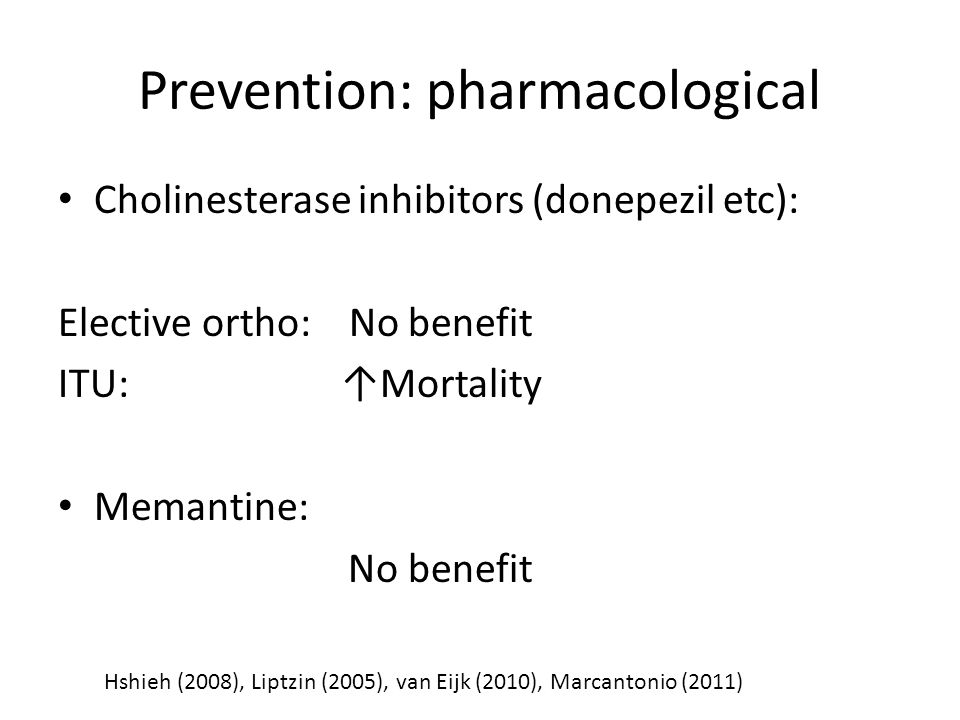 Prevention: pharmacological Cholinesterase inhibitors (donepezil etc): Elective ortho: No benefit ITU: ↑Mortality Memantine: No benefit Hshieh (2008),