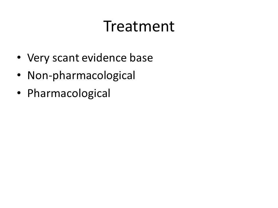 Treatment Very scant evidence base Non-pharmacological Pharmacological