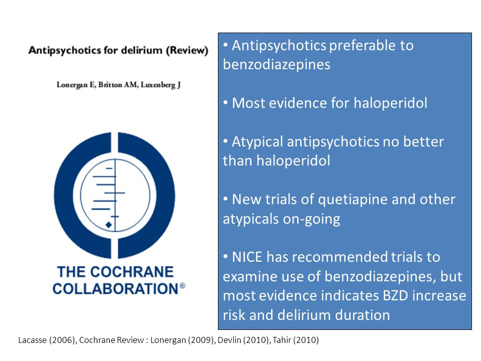 Antipsychotics preferable to benzodiazepines Most evidence for haloperidol Atypical antipsychotics no better than haloperidol New trials of quetiapine